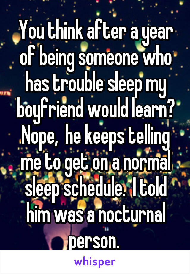 You think after a year of being someone who has trouble sleep my boyfriend would learn? Nope,  he keeps telling me to get on a normal sleep schedule.  I told him was a nocturnal person.