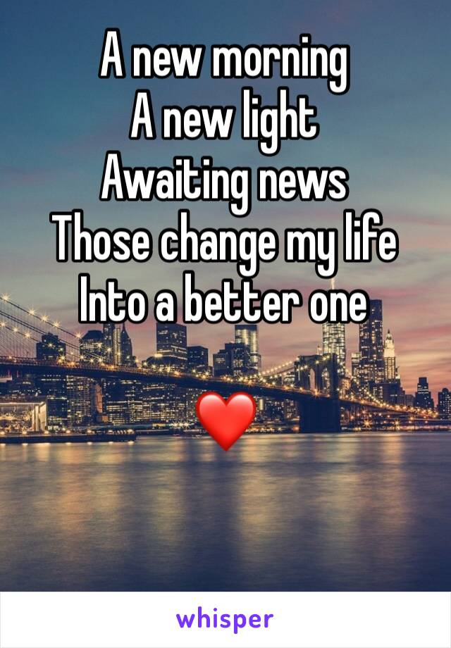 A new morning A new light Awaiting news Those change my life Into a better one  ❤