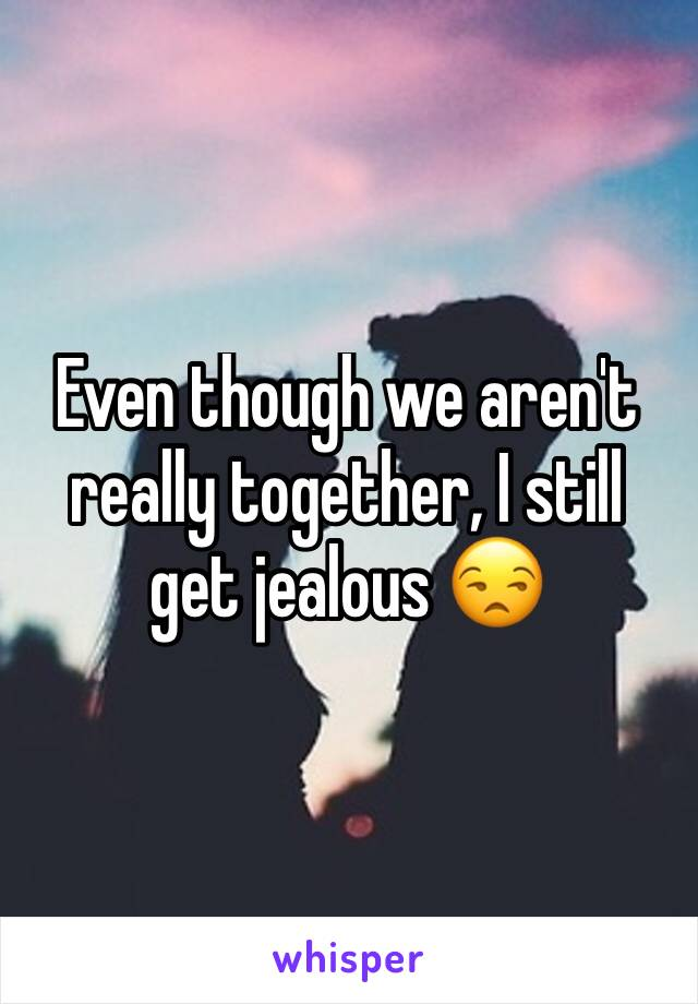 Even though we aren't really together, I still get jealous 😒