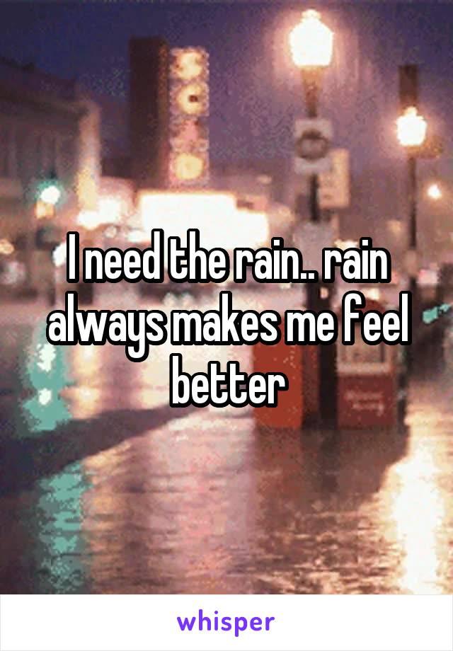 I need the rain.. rain always makes me feel better