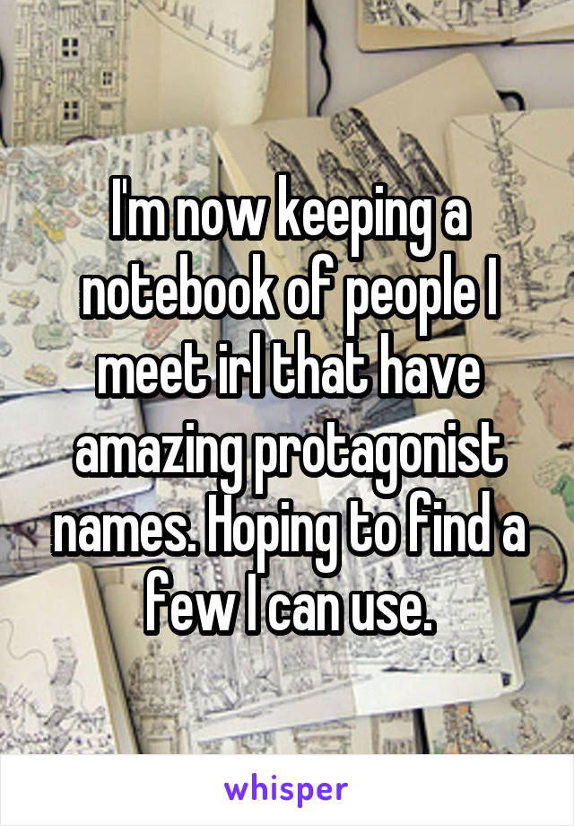 I'm now keeping a notebook of people I meet irl that have amazing protagonist names. Hoping to find a few I can use.