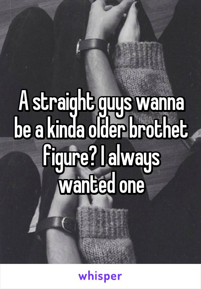 A straight guys wanna be a kinda older brothet figure? I always wanted one