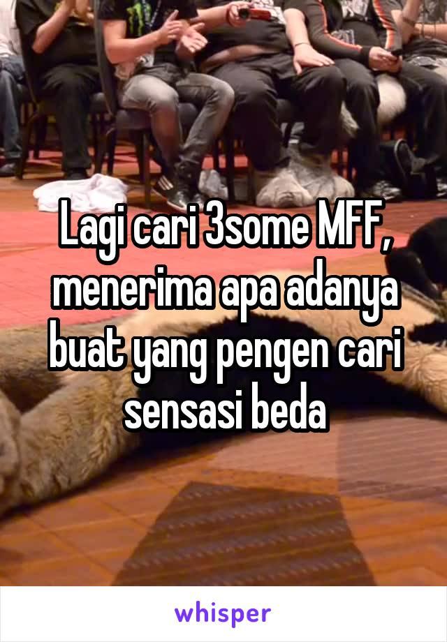 Lagi cari 3some MFF, menerima apa adanya buat yang pengen cari sensasi beda