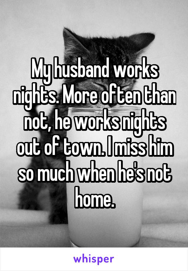 My husband works nights and i miss him
