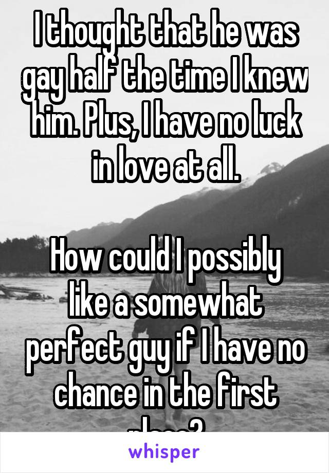 I thought that he was gay half the time I knew him. Plus, I have no luck in love at all.  How could I possibly like a somewhat perfect guy if I have no chance in the first place?