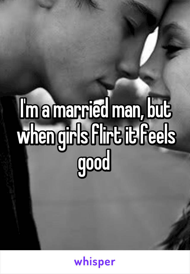 I'm a married man, but when girls flirt it feels good