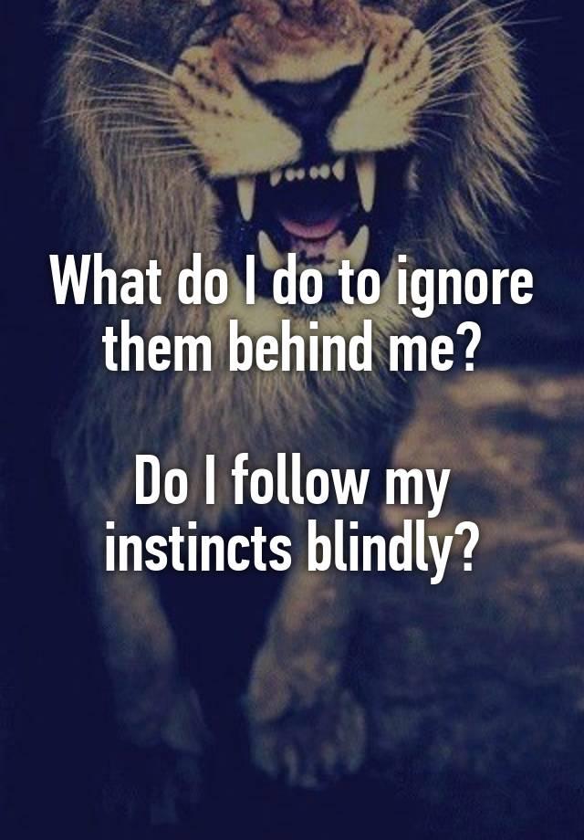 I follow my instincts
