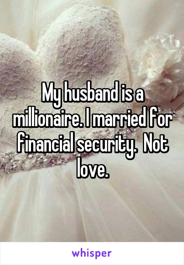 My husband is a millionaire. I married for financial security.  Not love.