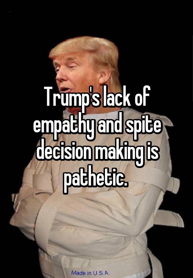 Trump's lack of empathy and spite decision making is pathetic