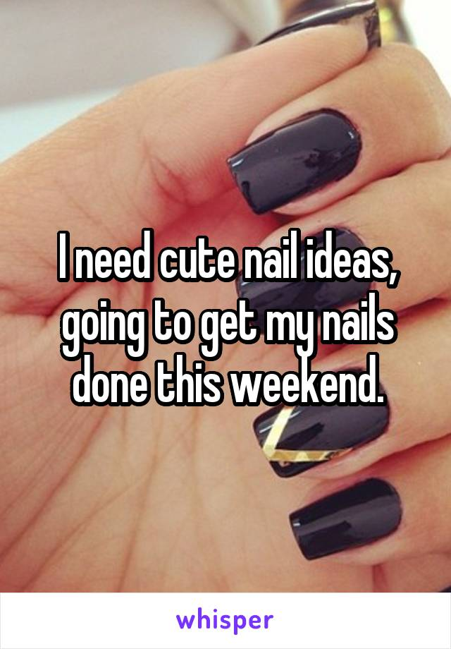 I need cute nail ideas, going to get my nails done this weekend.