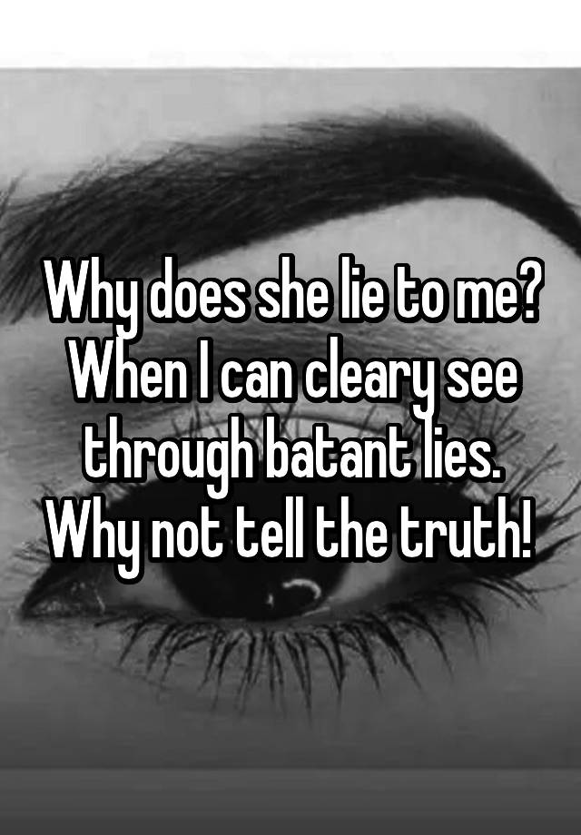 Why does she lie to me? When I can cleary see through batant lies