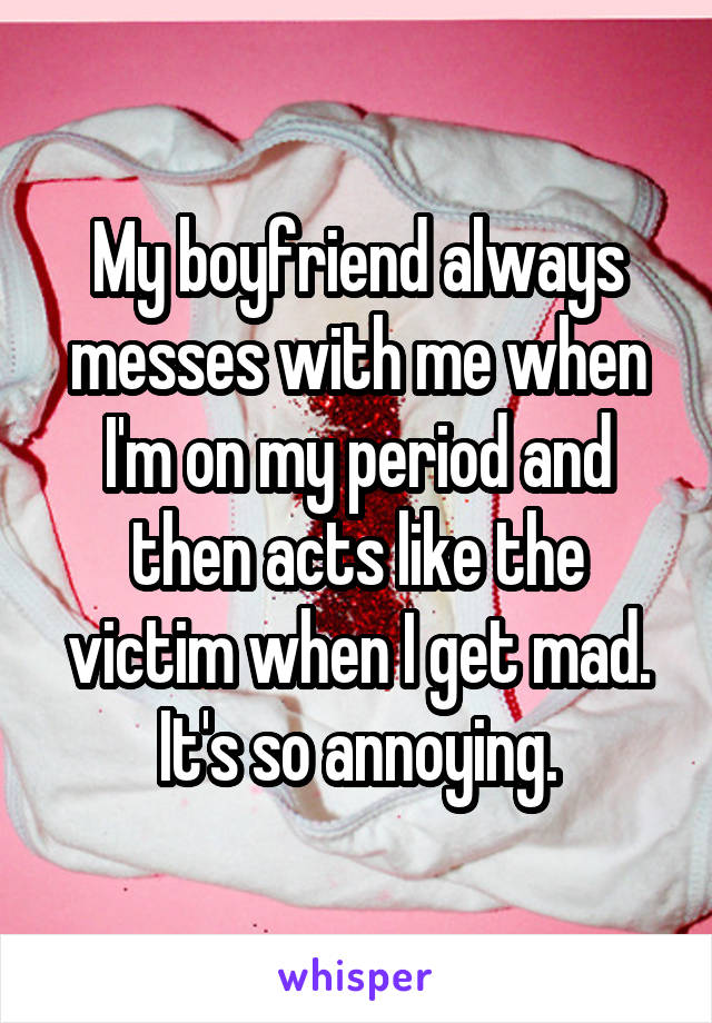 My boyfriend always messes with me when I'm on my period and then acts like the victim when I get mad. It's so annoying.