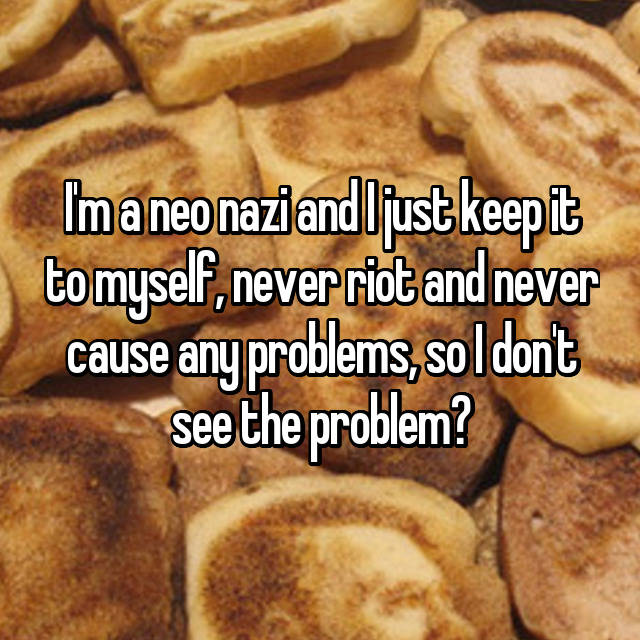 I'm a neo nazi and I just keep it to myself, never riot and never cause any problems, so I don't see the problem?