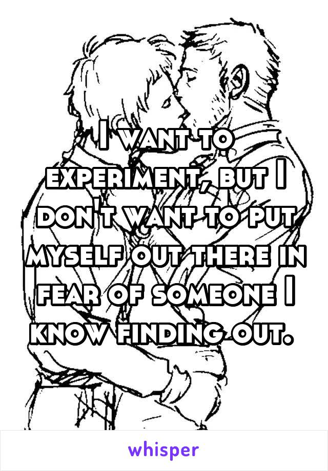 I want to experiment, but I don't want to put myself out there in fear of someone I know finding out.