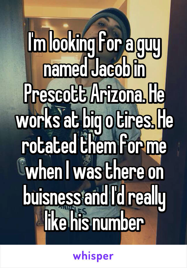 I'm looking for a guy named Jacob in Prescott Arizona. He works at big o tires. He rotated them for me when I was there on buisness and I'd really like his number