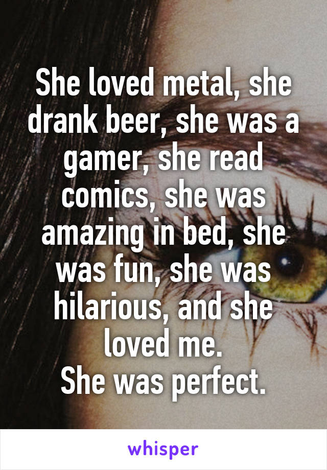 She loved metal, she drank beer, she was a gamer, she read comics, she was amazing in bed, she was fun, she was hilarious, and she loved me. She was perfect.