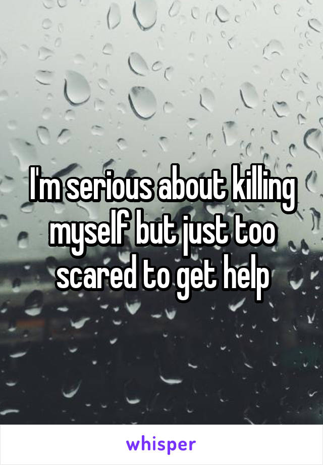 I'm serious about killing myself but just too scared to get help