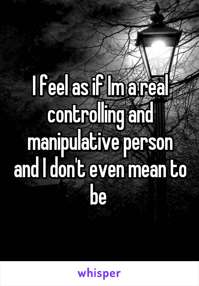 I feel as if Im a real controlling and manipulative person and I don't even mean to be