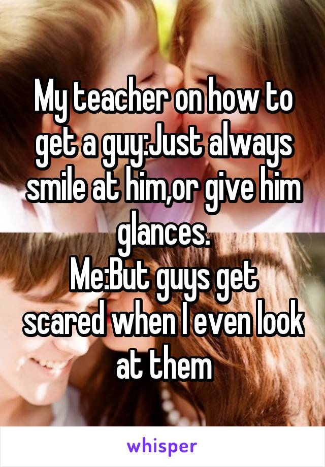 My teacher on how to get a guy:Just always smile at him,or give him glances. Me:But guys get scared when I even look at them
