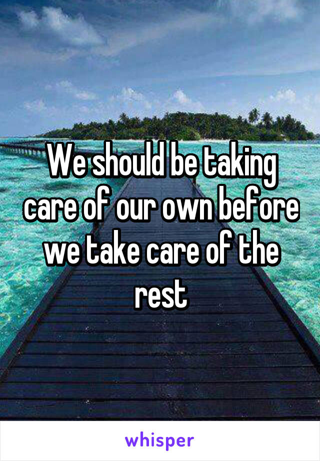 We should be taking care of our own before we take care of the rest