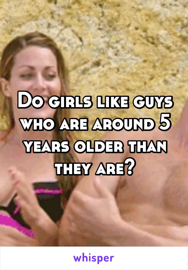Do girls like guys who are around 5 years older than they are?
