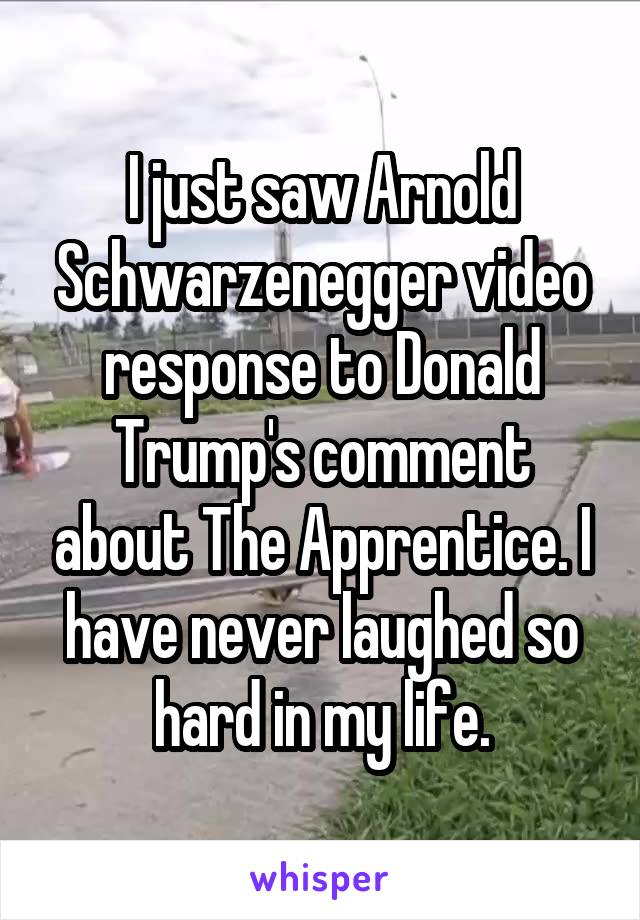 I just saw Arnold Schwarzenegger video response to Donald Trump's comment about The Apprentice. I have never laughed so hard in my life.