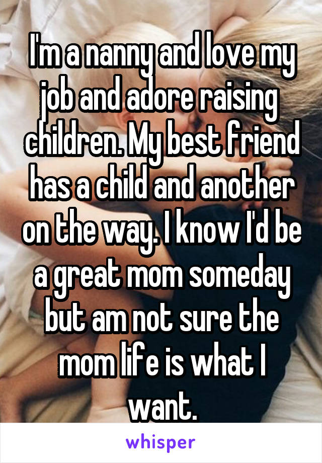 I'm a nanny and love my job and adore raising  children. My best friend has a child and another on the way. I know I'd be a great mom someday but am not sure the mom life is what I want.