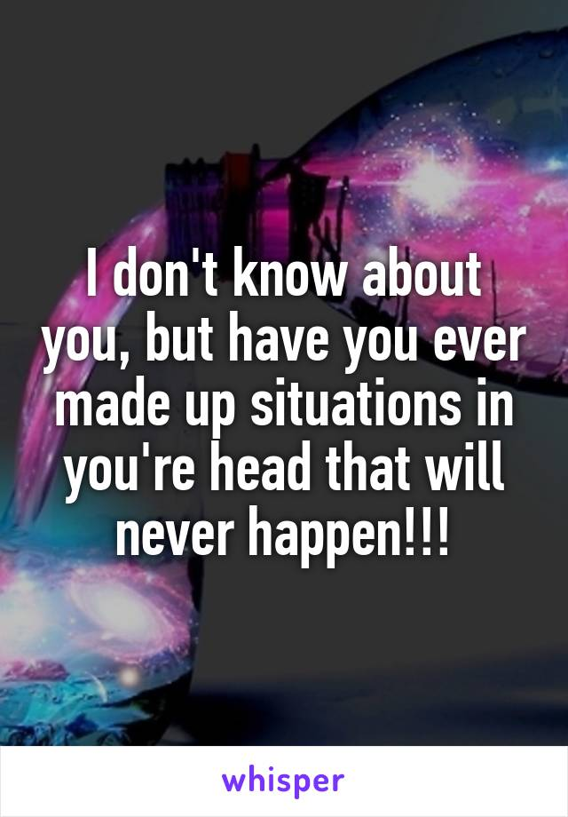 I don't know about you, but have you ever made up situations in you're head that will never happen!!!