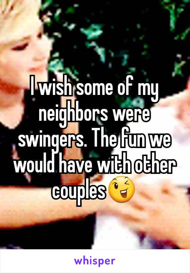 I wish some of my neighbors were swingers. The fun we would have with other couples😉