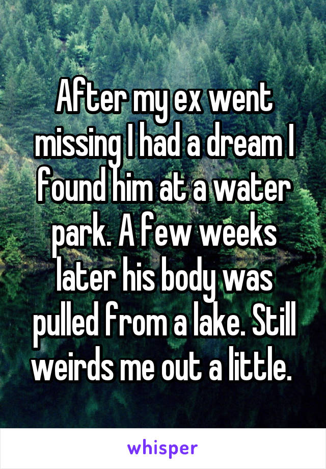After my ex went missing I had a dream I found him at a water park. A few weeks later his body was pulled from a lake. Still weirds me out a little.