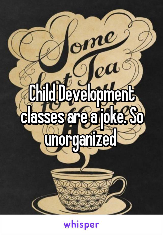 Child Development classes are a joke. So unorganized