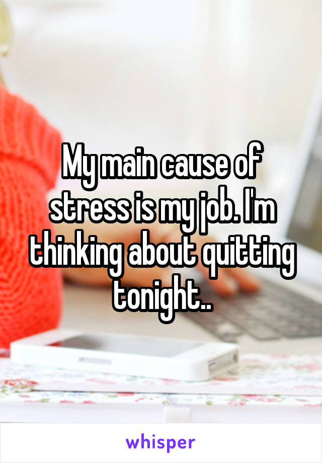 My main cause of stress is my job. I'm thinking about quitting tonight..