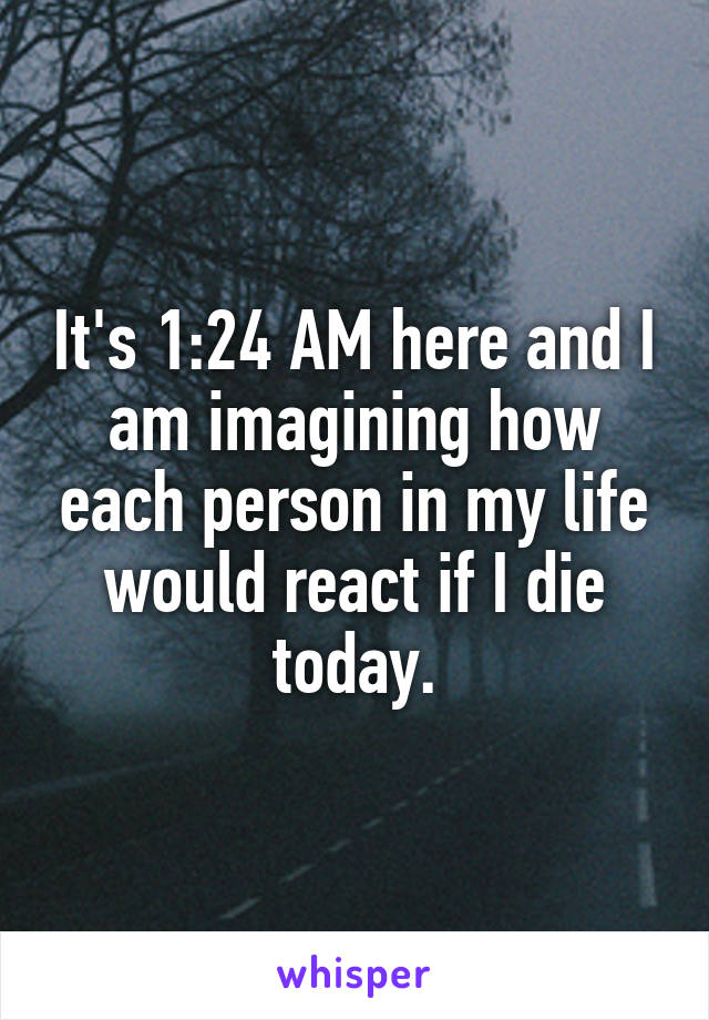 It's 1:24 AM here and I am imagining how each person in my life would react if I die today.