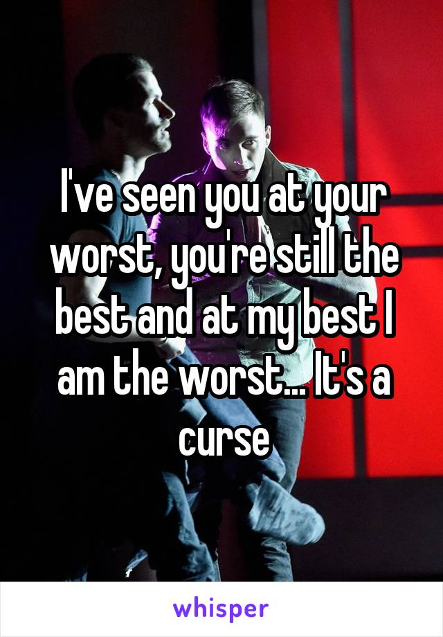 I've seen you at your worst, you're still the best and at my best I am the worst... It's a curse