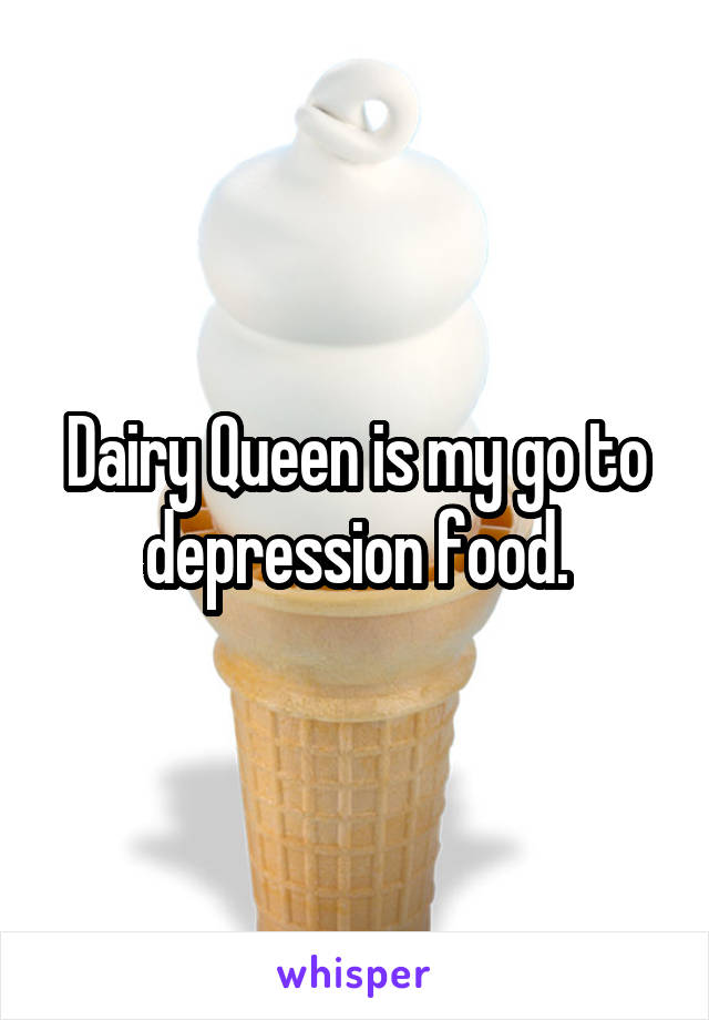 Dairy Queen is my go to depression food.