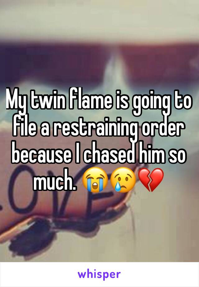 My twin flame is going to file a restraining order because I