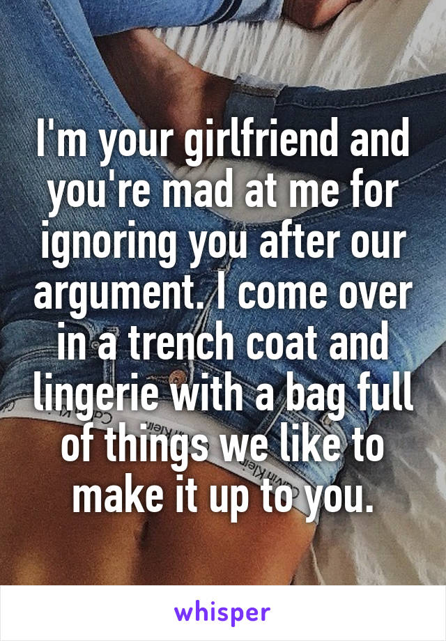 I'm your girlfriend and you're mad at me for ignoring you after our