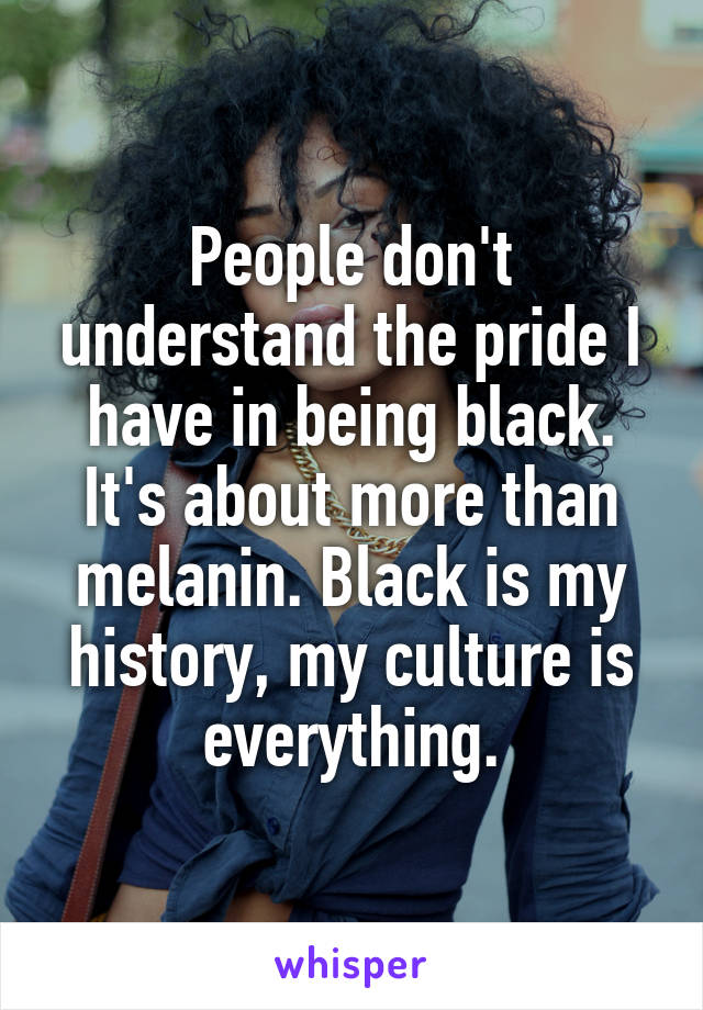 People don't understand the pride I have in being black. It's about more than melanin. Black is my history, my culture is everything.