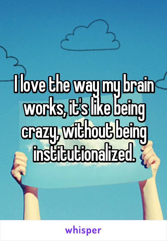 I love the way my brain works, it's like being crazy, without being institutionalized.