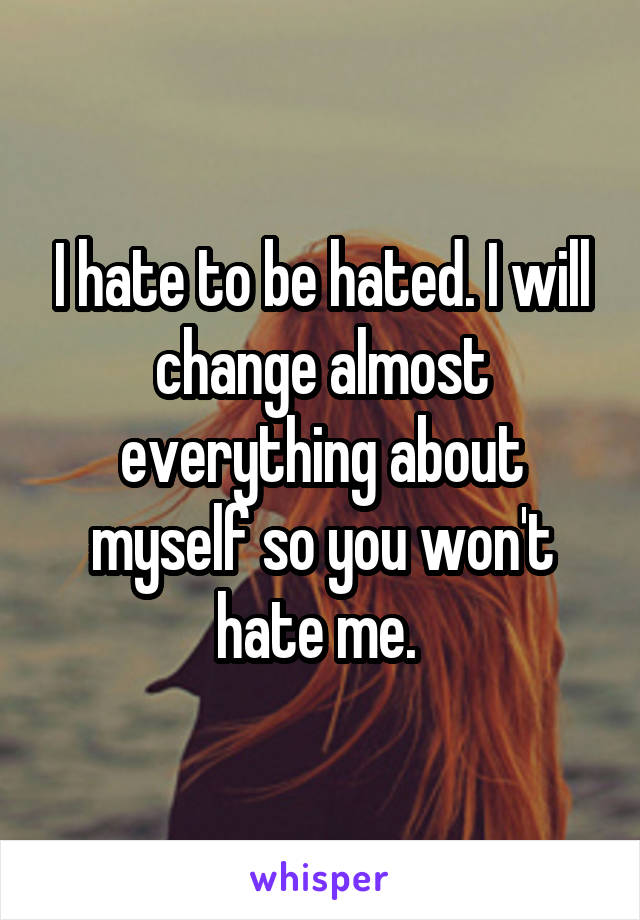 I hate to be hated. I will change almost everything about myself so you won't hate me.