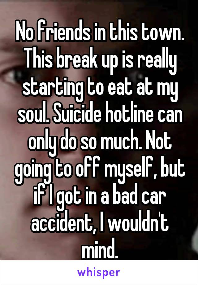 No friends in this town. This break up is really starting to eat at my soul. Suicide hotline can only do so much. Not going to off myself, but if I got in a bad car accident, I wouldn't mind.