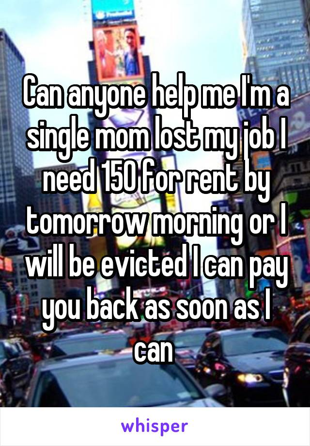 Can anyone help me I'm a single mom lost my job I need 150 for rent by tomorrow morning or I will be evicted I can pay you back as soon as I can