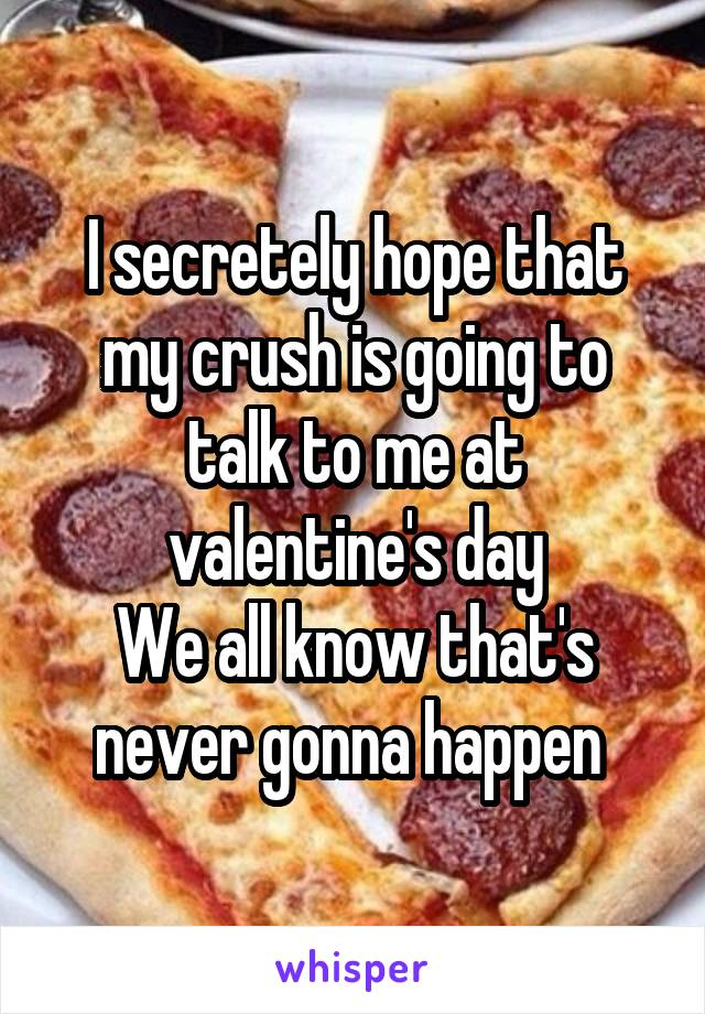 I secretely hope that my crush is going to talk to me at valentine's day We all know that's never gonna happen