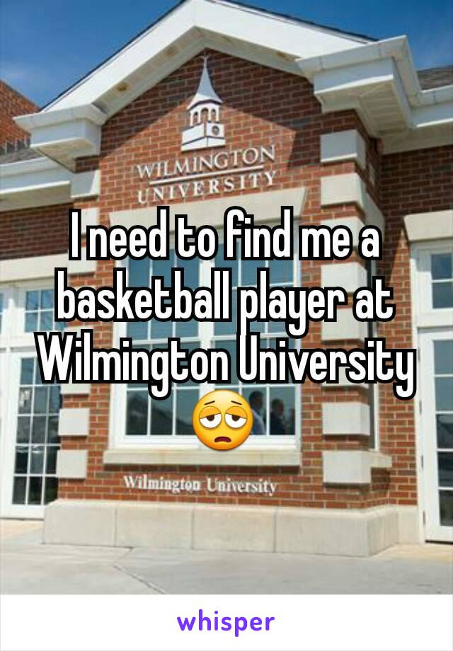 I need to find me a basketball player at Wilmington University 😩