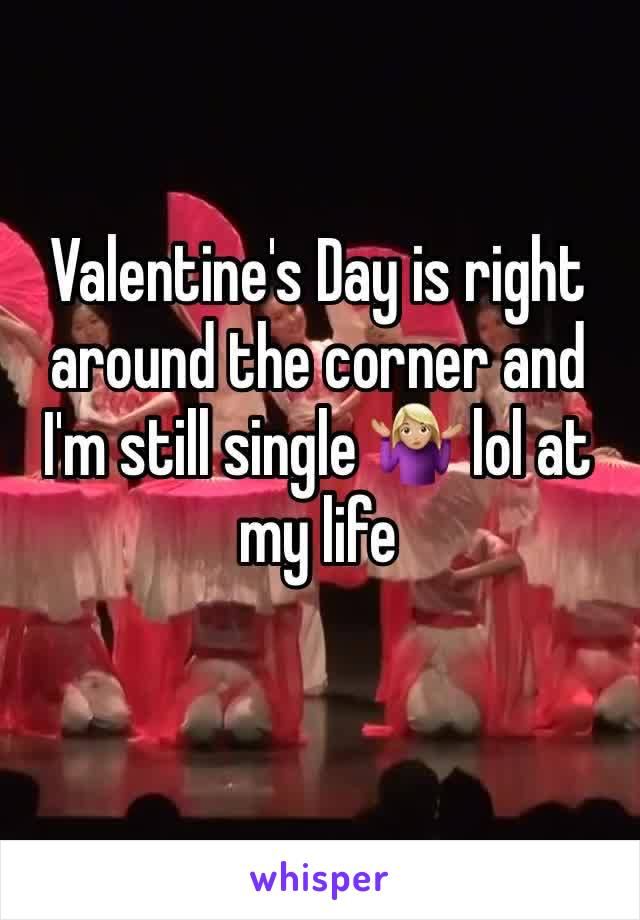 Valentine's Day is right around the corner and I'm still single 🤷🏼♀️ lol at my life