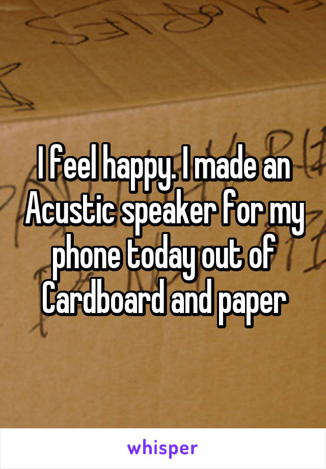 I feel happy. I made an Acustic speaker for my phone today out of Cardboard and paper