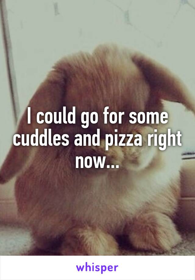 I could go for some cuddles and pizza right now...