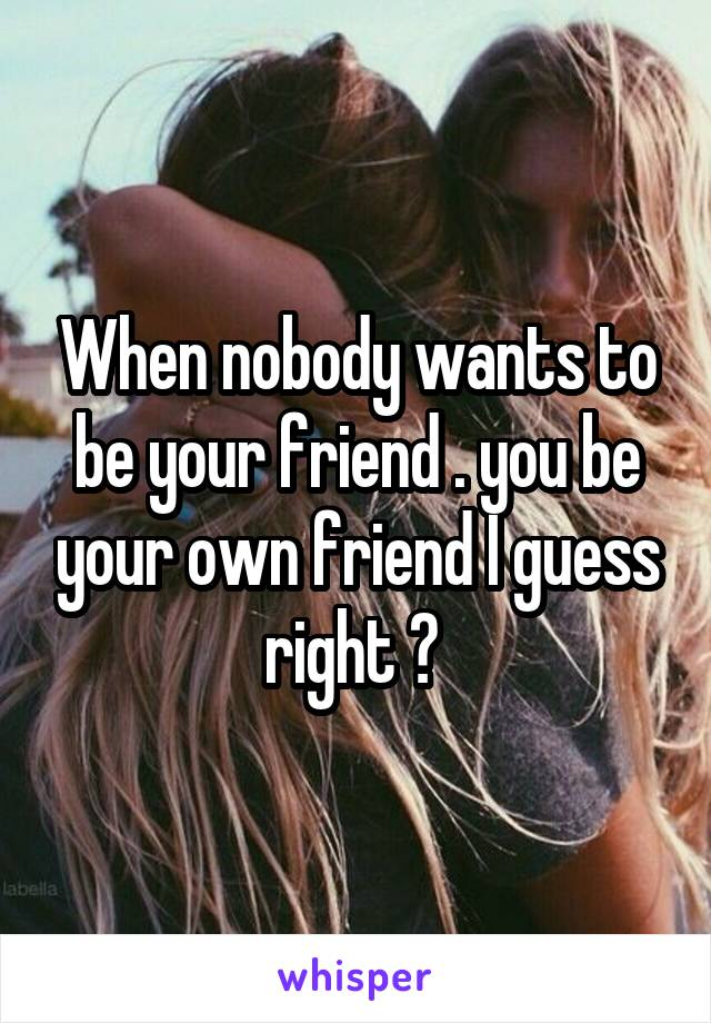 When nobody wants to be your friend . you be your own friend I guess right ?