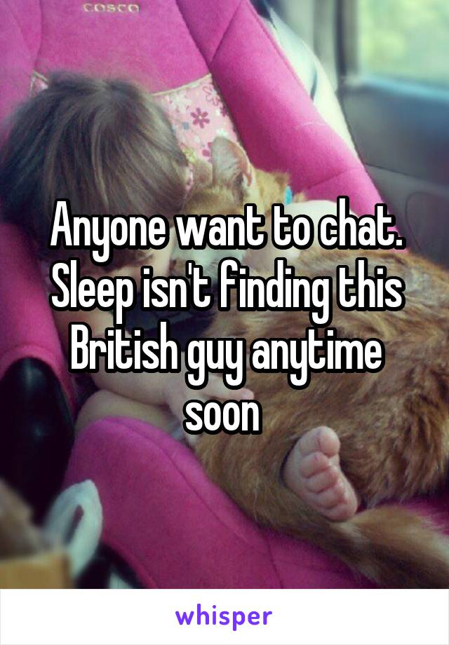 Anyone want to chat. Sleep isn't finding this British guy anytime soon