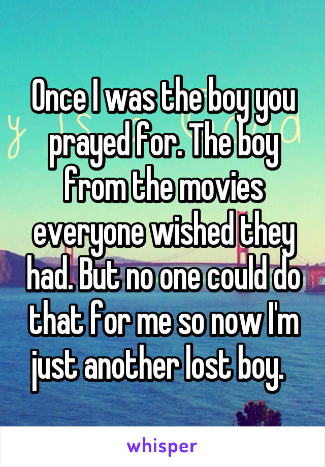 Once I was the boy you prayed for. The boy from the movies everyone wished they had. But no one could do that for me so now I'm just another lost boy.